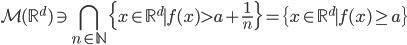 \displaystyle {\cal M}(\mathbb{R}^d) \ni \bigcap_{n \in \mathbb{N}} \{ x \in \mathbb{R}^{d} \mid f(x) > a + \frac{1}{n} \}=\{ x \in \mathbb{R}^{d} \mid f(x) \geq a \}
