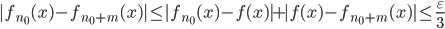 \displaystyle |f_{n_0}(x)-f_{n_0+m}(x) | \leq |f_{n_0}(x)-f(x)|+|f(x)-f_{n_0+m}(x)| \leq \frac{\varepsilon}{3}