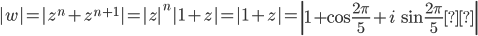 \displaystyle |w|=|z^n+z^{n+1}|=|z|^n|1+z|=|1+z|=\left| 1+ \cos \frac{2\pi }{5 } +i\, \sin \frac{2\pi }{5 } \right|