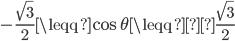 \displaystyle -\frac{\sqrt{3}}{2}\leqq \cos\theta \leqq\frac{\sqrt{3}}{2}