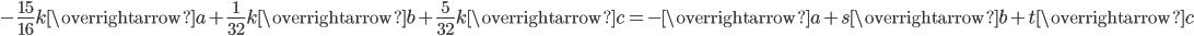 \displaystyle -\frac{15}{16}k\overrightarrow{a}+\frac{1}{32}k\overrightarrow{b}+\frac{5}{32}k\overrightarrow{c}=-\overrightarrow{a}+s\overrightarrow{b}+t\overrightarrow{c}