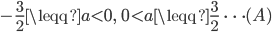 \displaystyle -\frac{3}{2}\leqq a\lt 0,\;\; 0\lt a\leqq \frac{3}{2}\; \; \cdots (A)