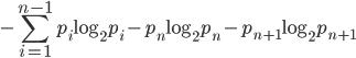 \displaystyle -\sum_{i=1}^{n-1}p_{i}\log_{2}p_{i}-p_{n}\log_{2}p_{n}-p_{n+1}\log_{2}p_{n+1}