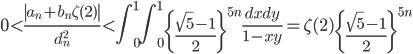 \displaystyle 0 < \frac{\left|a_n+b_n\zeta (2)\right|}{d_n^2} < \int_0^1 \! \! \int_0^1\left\{ \frac{\sqrt{5}-1}{2}\right\}^{5n} \frac{dxdy}{1-xy} = \zeta (2)\left\{ \frac{\sqrt{5}-1}{2}\right\}^{5n}