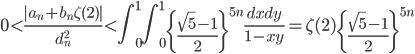 \displaystyle 0 < \frac{|a_n+b_n\zeta (2)|}{d_n^2} < \int_0^1 \! \! \int_0^1\left\{ \frac{\sqrt{5}-1}{2}\right\}^{5n} \frac{dxdy}{1-xy} = \zeta (2)\left\{ \frac{\sqrt{5}-1}{2}\right\}^{5n}