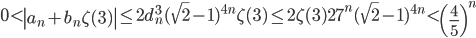 \displaystyle 0 < \left|a_n+b_n\zeta (3)\right| \leq 2d_n^3(\sqrt{2}-1)^{4n}\zeta (3) \leq 2\zeta (3)27^n(\sqrt{2}-1)^{4n} < \left( \frac{4}{5} \right)^n