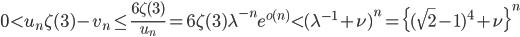 \displaystyle 0 < u_n\zeta (3)-v_n \leq \frac{6\zeta (3)}{u_n} = 6\zeta (3)\lambda^{-n}e^{o(n)} < (\lambda^{-1} + \nu)^{n} = \{(\sqrt{2}-1)^4+\nu\}^n
