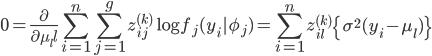 \displaystyle 0 = \frac{\partial}{\partial \mu _ll} \sum^{n}_{i=1} \sum^{g}_{j=1} z^{(k)}_{ij} \log f_j(y_i |\phi _j ) = \sum^{n}_{i=1}z^{(k)}_{il} \left\{ \sigma^2 (y_i - \mu _l)\right\}