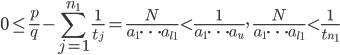 \displaystyle 0 \leq \frac{p}{q} - \sum_{j=1}^{n_1}\frac{1}{t_j} = \frac{N}{a_1 \cdots a_{l_1}} < \frac{1}{a_1\cdots a_u},\quad \frac{N}{a_1\cdots a_{l_1}} < \frac{1}{t_{n_1}}