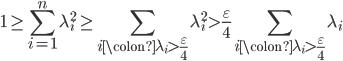 \displaystyle 1 \geq \sum_{i=1}^n\lambda_i^2 \geq \sum_{i\colon \lambda_i > \frac{\varepsilon}{4}}\lambda_i^2 > \frac{\varepsilon}{4}\sum_{i\colon \lambda_i > \frac{\varepsilon}{4}}\lambda_i