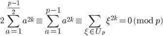 \displaystyle 2\sum_{a=1}^{\frac{p-1}{2}}a^{2k} \equiv \sum_{a=1}^{p-1}a^{2k} \equiv \sum_{\xi \in U_p}\xi^{2k} = 0 \pmod{p}