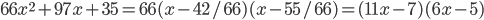 \displaystyle 66x^2+97x+35=66(x-42/66)(x-55/66)=(11x-7)(6x-5)