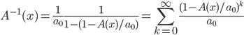 \displaystyle A^{-1}(x) = \frac{1}{a_0} \frac{1}{1 - (1 - A(x) / a_0)}= \sum_{k=0}^{\infty} \frac{(1 - A(x) / a_0)^k}{a_0}