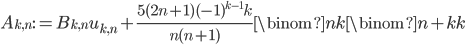 \displaystyle A_{k, n}:=B_{k, n}u_{k, n}+\frac{5(2n+1)(-1)^{k-1}k}{n(n+1)}\binom{n}{k}\binom{n+k}{k}