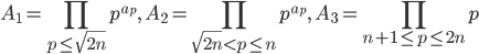 \displaystyle A_1 = \prod_{p \leq \sqrt{2n}}p^{a_p},\quad A_2 = \prod_{\sqrt{2n} < p \leq n}p^{a_p},\quad A_3 = \prod_{n+1 \leq p \leq 2n}p