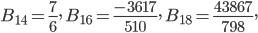 \displaystyle B_{14}=\frac{7}{6}, \ B_{16}=\frac{-3617}{510}, \ B_{18}=\frac{43867}{798},