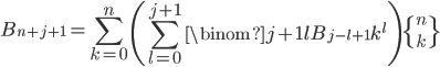 \displaystyle B_{n+j+1}=\sum_{k=0}^n\left( \sum_{l=0}^{j+1}\binom{j+1}{l}B_{j-l+1}k^l\right) \left\{ {n \atop k} \right\}
