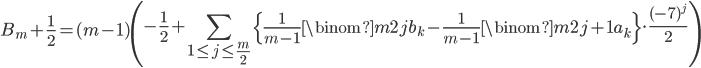 \displaystyle B_m+\frac{1}{2} = (m-1)\left( -\frac{1}{2} +\sum_{1 \leq j \leq \frac{m}{2}}\left\{ \frac{1}{m-1}\binom{m}{2j}b_k - \frac{1}{m-1}\binom{m}{2j+1}a_k\right\}\cdot \frac{(-7)^j}{2}\right)
