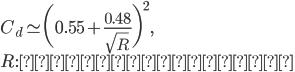 \displaystyle C_d\simeq\biggl(0.55+\frac{0.48}{\sqrt{R}}\biggr)^2,\\ R:\mbox{レイノルズ数}