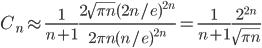 \displaystyle C_n \approx \frac{1}{n+1} \frac{2 \sqrt{\pi n} ( 2n /e )^{2n}}{2 \pi n ( n /e )^{2n}} =\frac{1}{n+1} \frac{2^{2n}}{\sqrt{\pi n}}