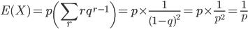 \displaystyle E(X) = p\(\sum_rrq^{r-1}\) = p\times \frac{1}{(1-q)^2}=p\times \frac{1}{p^2}=\frac{1}{p}