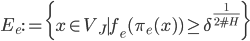 \displaystyle E_e := \{x \in V_J \mid f_e(\pi_e(x) ) \geq \delta^{\frac{1}{2\#H}}\}
