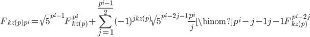\displaystyle F_{kz(p)p^i}=\sqrt{5}^{p^i-1}F_{kz(p)}^{p^i}+\sum_{j=1}^{\frac{p^i-1}{2}}(-1)^{jkz(p)}\sqrt{5}^{p^i-2j-1}\frac{p^i}{j}\binom{p^i-j-1}{j-1}F_{kz(p)}^{p^i-2j}