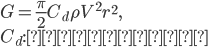 \displaystyle G=\frac{\pi}{2}C_d\rho V^2 r^2,\\ C_d:\mbox{抗力係数}