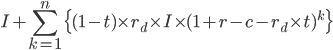 \displaystyle I+\sum_{k=1}^{n}\{(1-t)\times r_d\times I\times(1+r-c-r_d\times t)^k\}