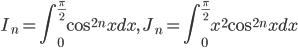 \displaystyle I_n=\int_0^{\frac{\pi}{2}}\cos^{2n}xdx, \ J_n=\int_0^{\frac{\pi}{2}}x^2\cos^{2n}xdx