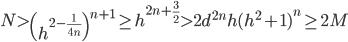 \displaystyle N > \left(h^{2-\frac{1}{4n}}\right)^{n+1} \geq h^{2n+\frac{3}{2}} > 2d^{2n}h(h^2+1)^n \geq 2M