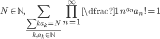 \displaystyle N\in \mathbb{N}, \sum_{\frac{\sum ka_{k}=N}{k,a_{k} \in \mathbb{N}}} \prod_{n=1}^{\infty} \dfrac{1}{n^{a_{n}}a_{n}!}=1