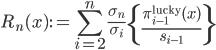 \displaystyle R_n(x) :=  \sum_{i=2}^n\frac{\sigma_n}{\sigma_i}\left\{ \frac{\pi_{i-1}^{{\rm lucky}}(x)}{s_{i-1}}\right\}