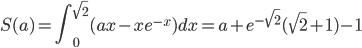 \displaystyle S(a)=\int_{0}^{\sqrt{2} } (ax-xe^{-x} )dx =a+e^{-\sqrt{2} } (\sqrt{2} +1)-1