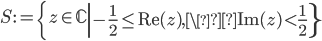 \displaystyle S:=\left\{z \in \mathbb{C} \left| -\frac{1}{2} \leq \mathrm{Re}(z), \mathrm{Im}(z) < \frac{1}{2} \right\}\right.