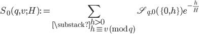 \displaystyle S_0(q, v; H):=\sum_{\substack{h > 0 \\ h \equiv v \pmod{q}}}\mathfrak{S}_{q, 0}(\{0, h\})e^{-\frac{h}{H}}