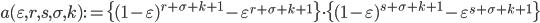 \displaystyle a(\varepsilon, r, s, \sigma, k) := \{(1-\varepsilon )^{r+\sigma +k+1}-\varepsilon^{r+\sigma +k+1} \} \cdot \{ (1-\varepsilon )^{s+\sigma +k+1}-\varepsilon^{s+\sigma +k+1}\}