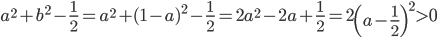 \displaystyle a^2+b^2-\frac{1 }{2 }=a^2+(1-a)^2-\frac{1 }{2 }=2a^2-2a+\frac{1 }{2 }=2\left(a-\frac{1 }{2 } \right)^2\gt 0