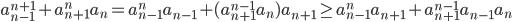 \displaystyle a_{n-1}^{n+1} + a_{n+1}^na_n = a_{n-1}^{n}a_{n-1} + (a_{n+1}^{n-1}a_n)a_{n+1} \geq a_{n-1}^na_{n+1} + a_{n+1}^{n-1}a_{n-1}a_{n}