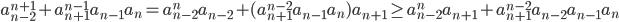 \displaystyle a_{n-2}^{n+1} + a_{n+1}^{n-1}a_{n-1}a_n = a_{n-2}^na_{n-2}+(a_{n+1}^{n-2}a_{n-1}a_n)a_{n+1} \geq a_{n-2}^na_{n+1} + a_{n+1}^{n-2}a_{n-2}a_{n-1}a_n