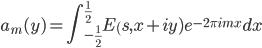 \displaystyle a_m(y)=\int_{-\frac{1}{2}}^{\frac{1}{2}} E_(s,x+iy)e^{-2\pi imx}dx
