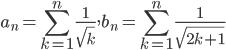 \displaystyle a_n=\sum_{k=1}^n\frac1{\sqrt{k}}, b_n=\sum_{k=1}^n\frac1{\sqrt{2k+1}}