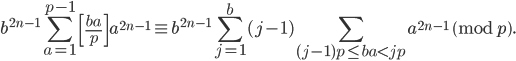\displaystyle b^{2n-1}\sum_{a=1}^{p-1}\left[\frac{ba}{p}\right]a^{2n-1} \equiv b^{2n-1}\sum_{j=1}^b(j-1)\sum_{(j-1)p \leq ba < jp}a^{2n-1} \pmod{p}.