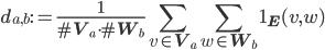 \displaystyle d_{a, b} := \frac{1}{\#\mathbf{V}_a \cdot \#\mathbf{W}_b}\sum_{v \in \mathbf{V}_a}\sum_{w \in \mathbf{W}_b}\mathbf{1}_{\mathbf{E}}(v, w)