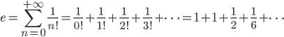 \displaystyle e=\sum_{n=0}^{+\infty}\frac{1}{n!}=\frac{1}{0!}+\frac{1}{1!}+\frac{1}{2!}+\frac{1}{3!}+\dots=1+1+\frac{1}{2}+\frac{1}{6}+\dots