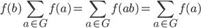 \displaystyle f(b)\sum_{a \in G}f(a) =\sum_{a \in G}f(ab) = \sum_{a \in G}f(a)