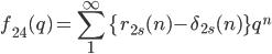 \displaystyle f_{24}(q)=\sum_{1}^{\infty}\{r_{2s}(n)-\delta_{2s}(n)\}q^n