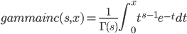 \displaystyle gammainc(s, x) = \frac{1}{\Gamma(s)} \int_0^x t^{s-1} e^{-t} dt