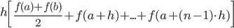 \displaystyle h\left[\frac{f(a)+f(b)}{2}+f(a+h)+... +f(a+(n-1)\cdot h)\right]
