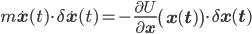 \displaystyle m\dot{\mathbf x}(t)\cdot\delta\dot{\mathbf x}(t)=-\frac{\partial U}{\partial \mathbf x}\left(\mathbf x(t)\right)\cdot\delta\mathbf x(t)